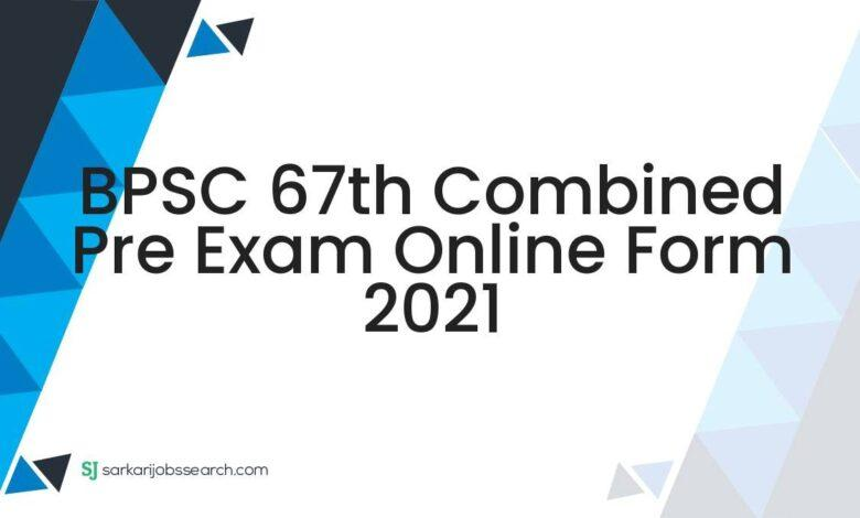 BPSC 67th Combined Pre Exam Online Form 2021